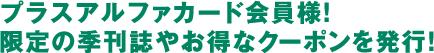 プラスアルファカード会員様! 限定の季刊誌やお得なクーポンを発行!