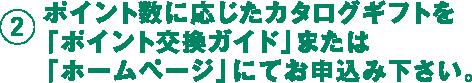 2 ポイント数に応じたカタログギフトを「ポイント交換ガイド」または「ホームページ」にてお申し込み下さい。